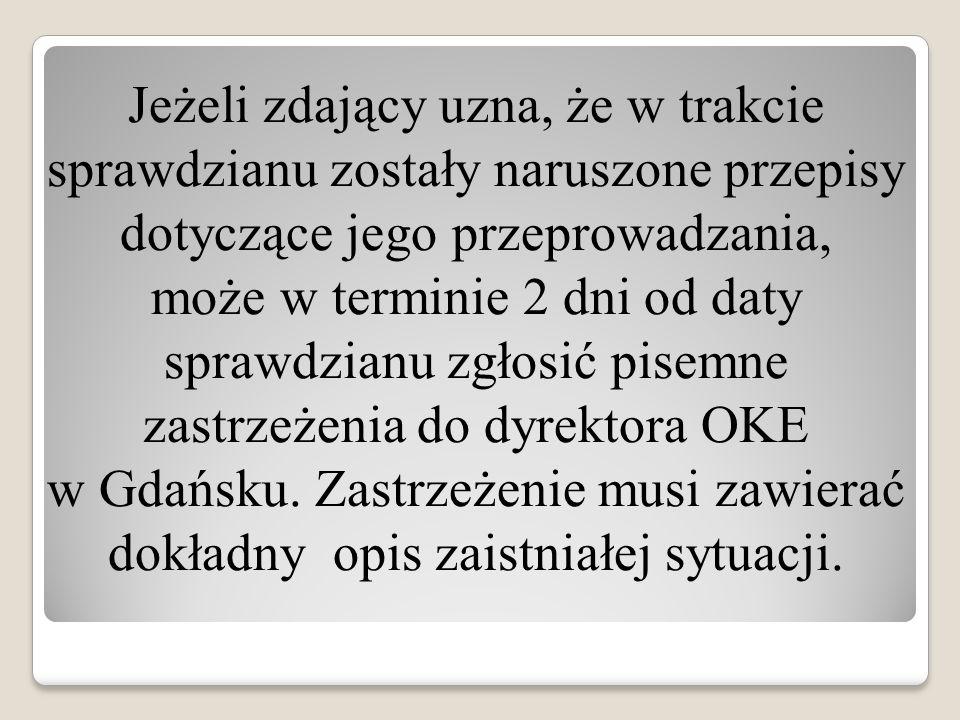 Jeżeli zdający uzna, że w trakcie sprawdzianu zostały naruszone przepisy dotyczące jego przeprowadzania, może w terminie 2 dni od daty sprawdzianu zgłosić pisemne zastrzeżenia do dyrektora OKE w Gdańsku.
