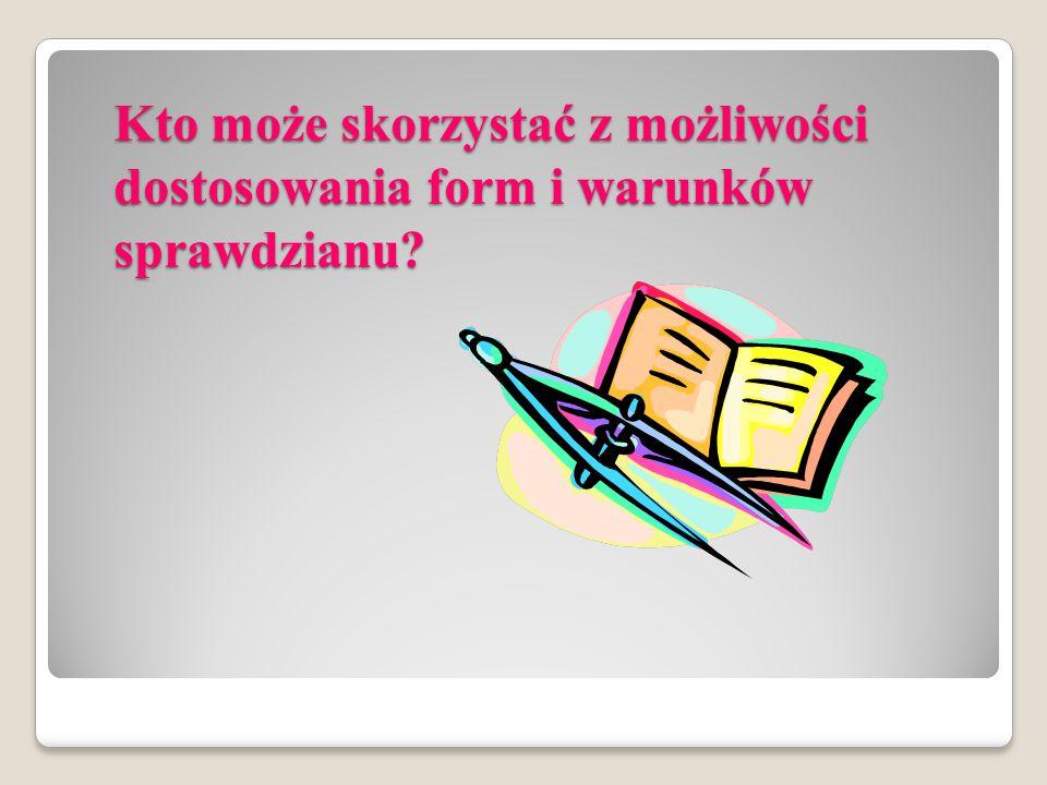 Kto może skorzystać z możliwości dostosowania form i warunków sprawdzianu?