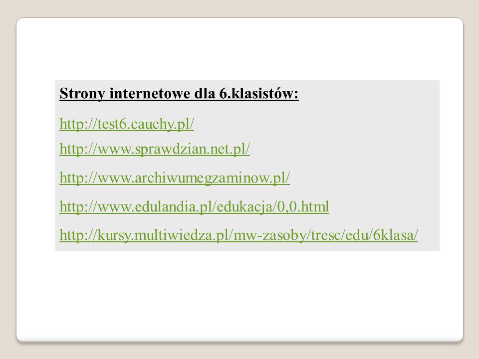 Strony internetowe dla 6.klasistów: http://test6.cauchy.pl/ http://www.sprawdzian.net.pl/ http://www.archiwumegzaminow.pl/ http://www.edulandia.pl/edukacja/0,0.html http://kursy.multiwiedza.pl/mw-zasoby/tresc/edu/6klasa/