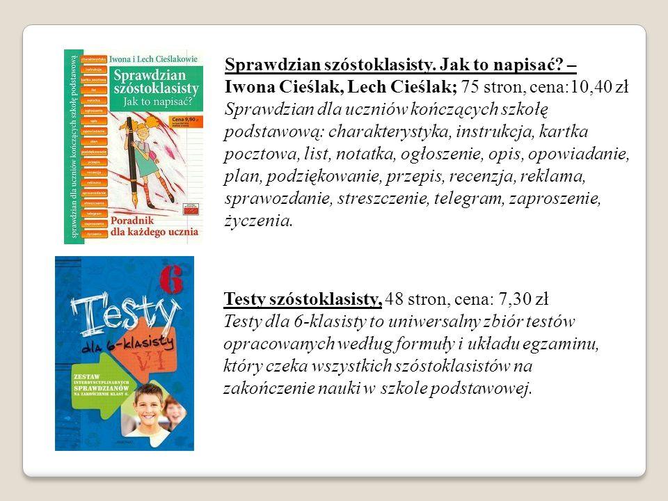 Sprawdzian szóstoklasisty. Jak to napisać? – Iwona Cieślak, Lech Cieślak; 75 stron, cena:10,40 zł Sprawdzian dla uczniów kończących szkołę podstawową:
