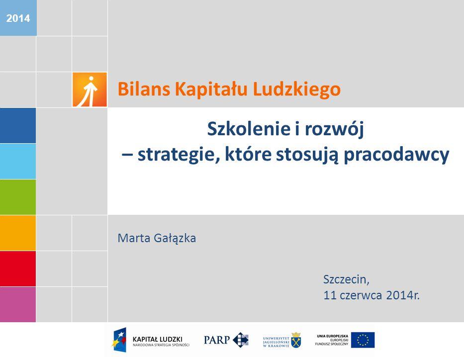 2014 Bilans Kapitału Ludzkiego Szkolenie i rozwój – strategie, które stosują pracodawcy Marta Gałązka Szczecin, 11 czerwca 2014r.
