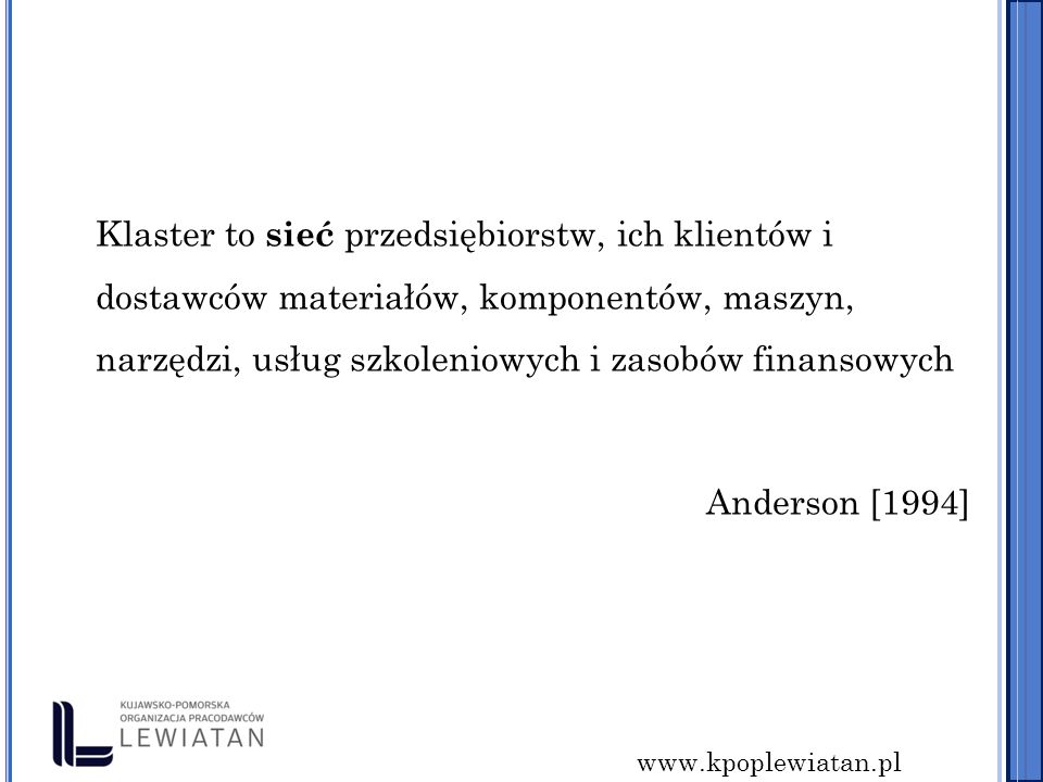 www.kpoplewiatan.pl Klaster to sieć przedsiębiorstw, ich klientów i dostawców materiałów, komponentów, maszyn, narzędzi, usług szkoleniowych i zasobów finansowych Anderson [1994]
