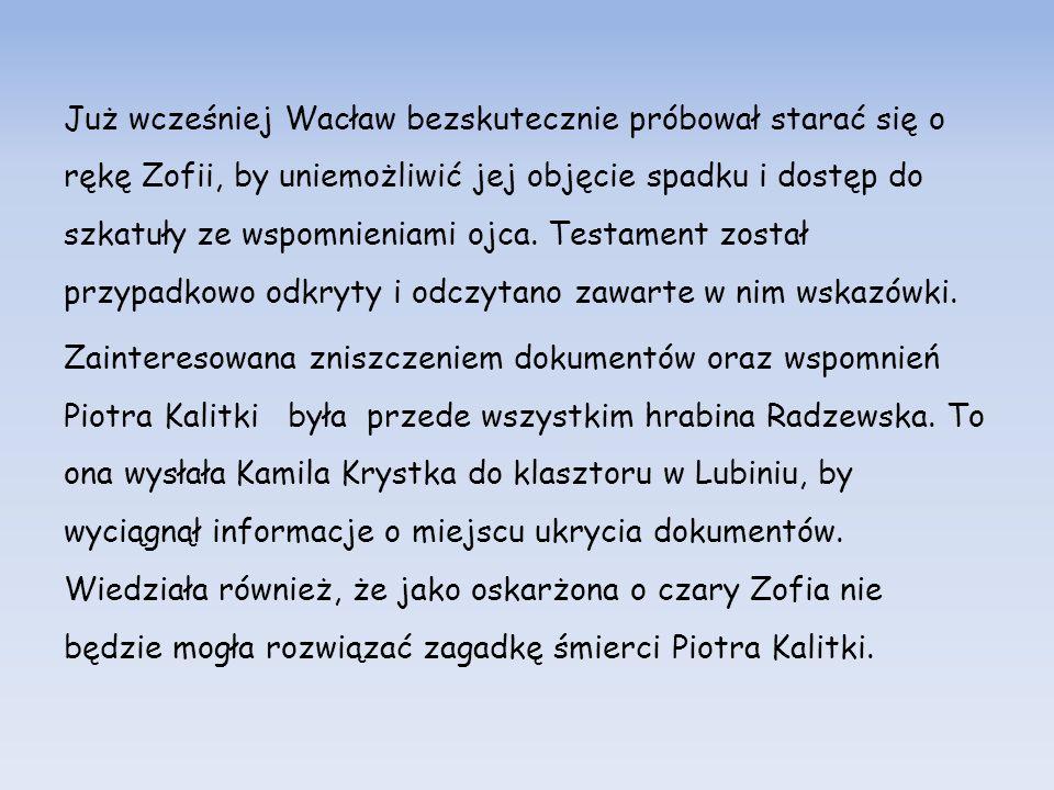 Już wcześniej Wacław bezskutecznie próbował starać się o rękę Zofii, by uniemożliwić jej objęcie spadku i dostęp do szkatuły ze wspomnieniami ojca.