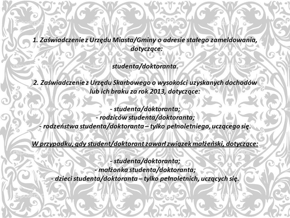 1. Zaświadczenie z Urzędu Miasta/Gminy o adresie stałego zameldowania, dotyczące: studenta/doktoranta. 2. Zaświadczenie z Urzędu Skarbowego o wysokośc