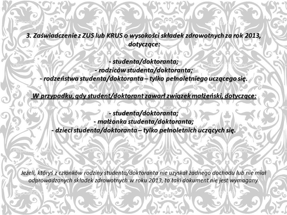 3. Zaświadczenie z ZUS lub KRUS o wysokości składek zdrowotnych za rok 2013, dotyczące: - studenta/doktoranta; - rodziców studenta/doktoranta; - rodze