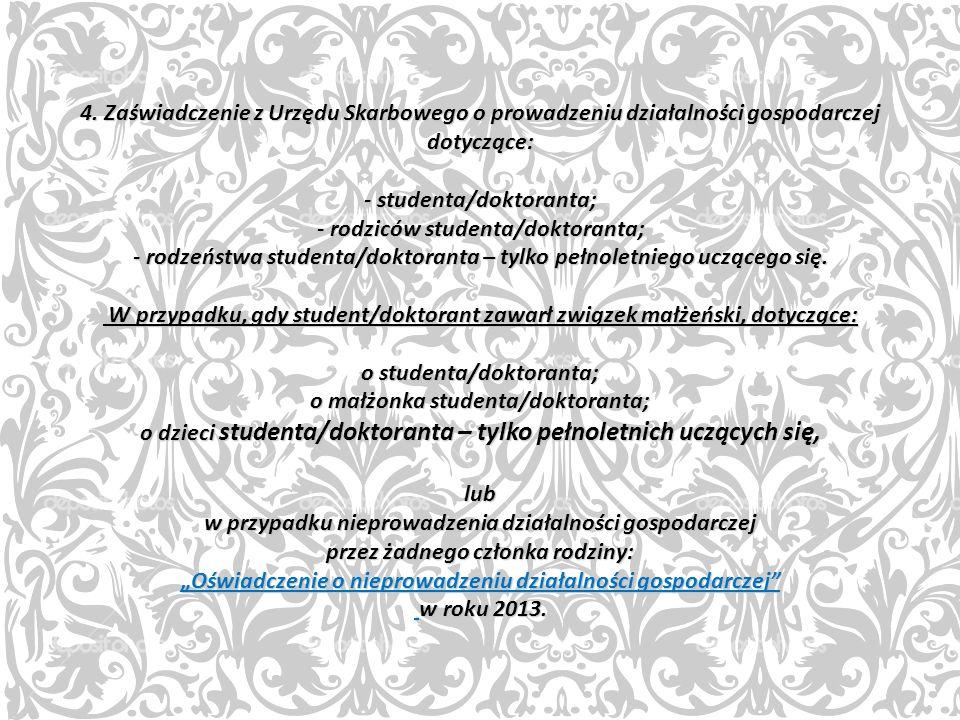 4. Zaświadczenie z Urzędu Skarbowego o prowadzeniu działalności gospodarczej dotyczące: - studenta/doktoranta; - rodziców studenta/doktoranta; - rodze