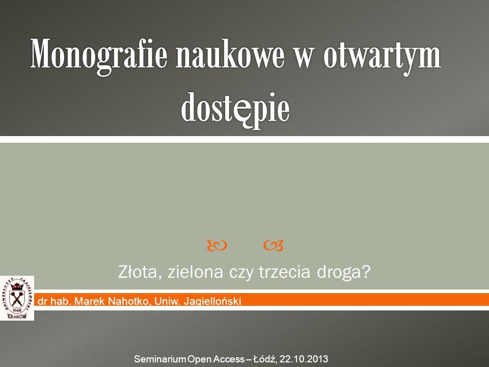  Złota, zielona czy trzecia droga? dr hab. Marek Nahotko, Uniw. Jagielloński Seminarium Open Access – Łódź, 22.10.2013
