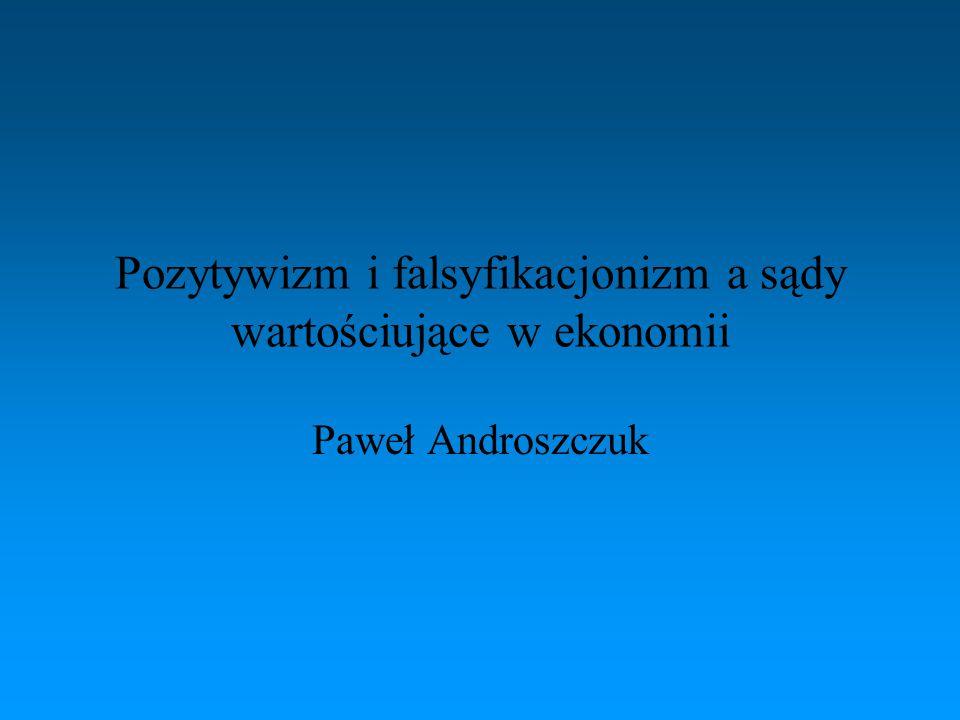 Pozytywizm i falsyfikacjonizm a sądy wartościujące w ekonomii Paweł Androszczuk