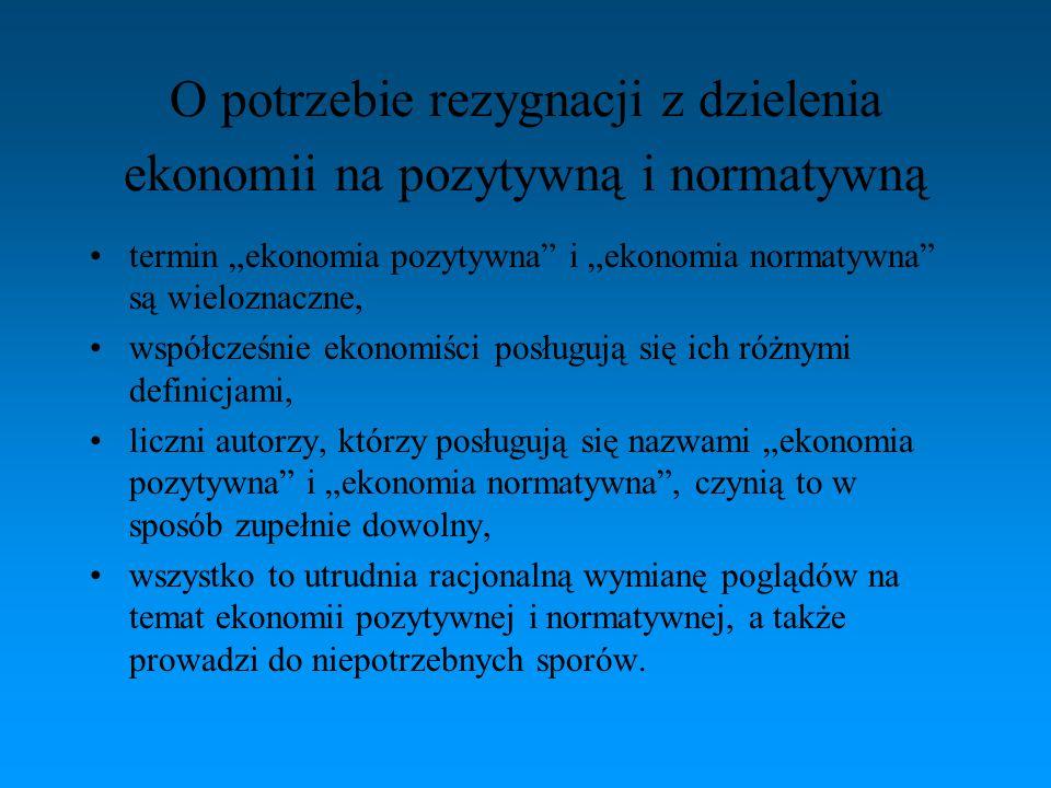 """O potrzebie rezygnacji z dzielenia ekonomii na pozytywną i normatywną termin """"ekonomia pozytywna"""" i """"ekonomia normatywna"""" są wieloznaczne, współcześni"""