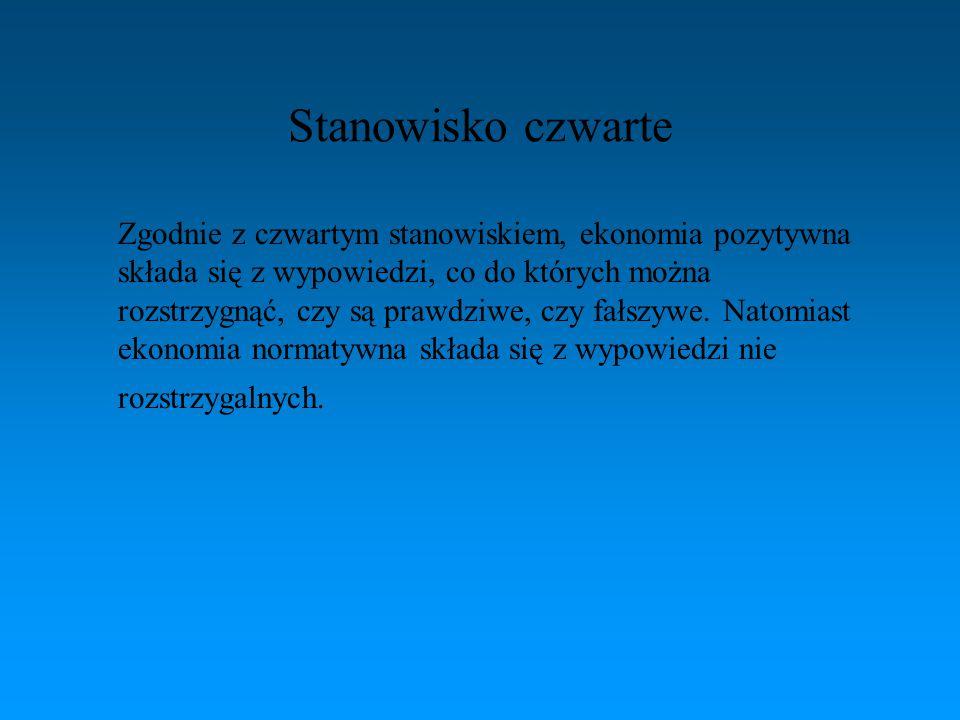 Stanowisko czwarte Zgodnie z czwartym stanowiskiem, ekonomia pozytywna składa się z wypowiedzi, co do których można rozstrzygnąć, czy są prawdziwe, cz