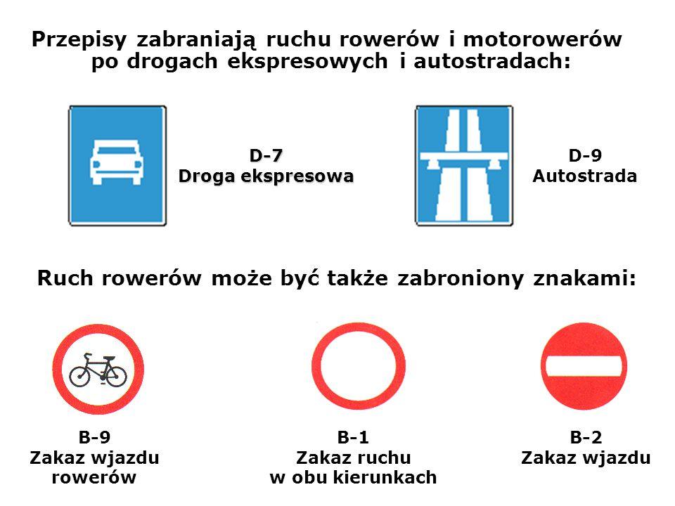 D-7 Droga ekspresowa D-9 Autostrada B-9 Zakaz wjazdu rowerów B-1 Zakaz ruchu w obu kierunkach B-2 Zakaz wjazdu Przepisy zabraniają ruchu rowerów i motorowerów po drogach ekspresowych i autostradach: Ruch rowerów może być także zabroniony znakami: