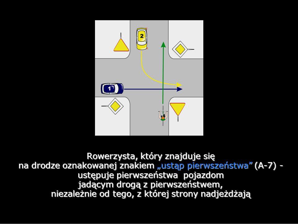 """Rowerzysta, który znajduje się na drodze oznakowanej znakiem """"ustąp pierwszeństwa (A-7) - ustępuje pierwszeństwa pojazdom jadącym drogą z pierwszeństwem, niezależnie od tego, z której strony nadjeżdżają"""
