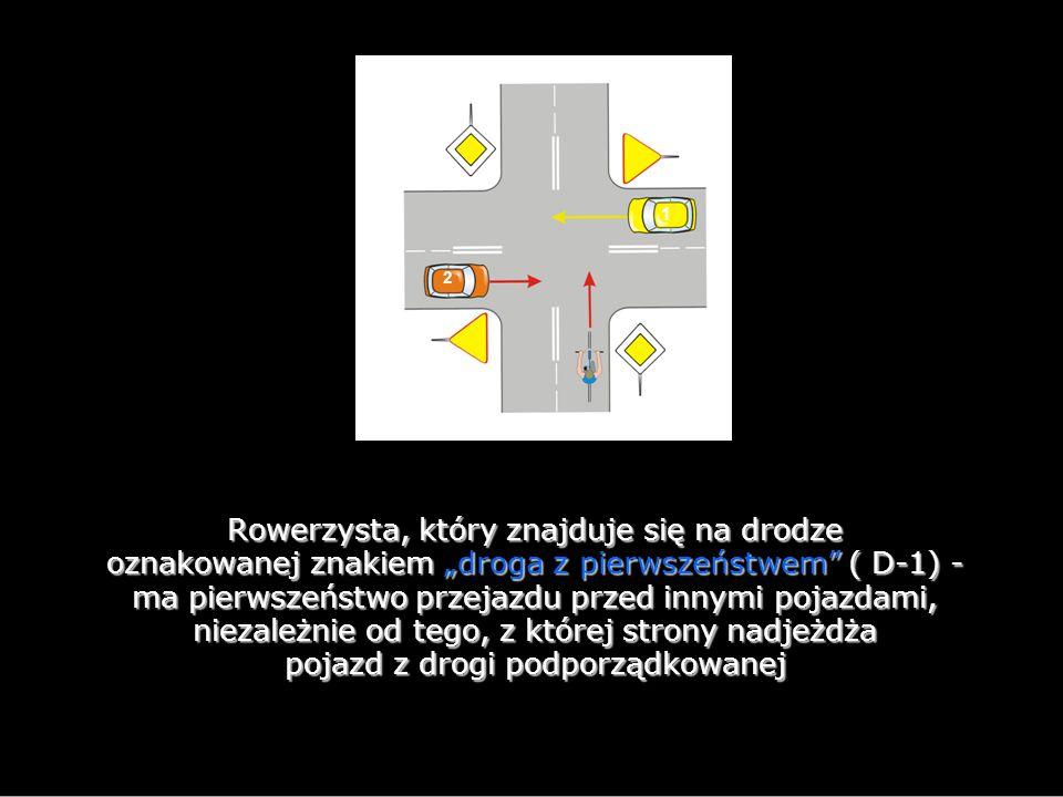 """1 2 Rowerzysta, który znajduje się na drodze oznakowanej znakiem """"droga z pierwszeństwem ( D-1) - ma pierwszeństwo przejazdu przed innymi pojazdami, niezależnie od tego, z której strony nadjeżdża pojazd z drogi podporządkowanej"""