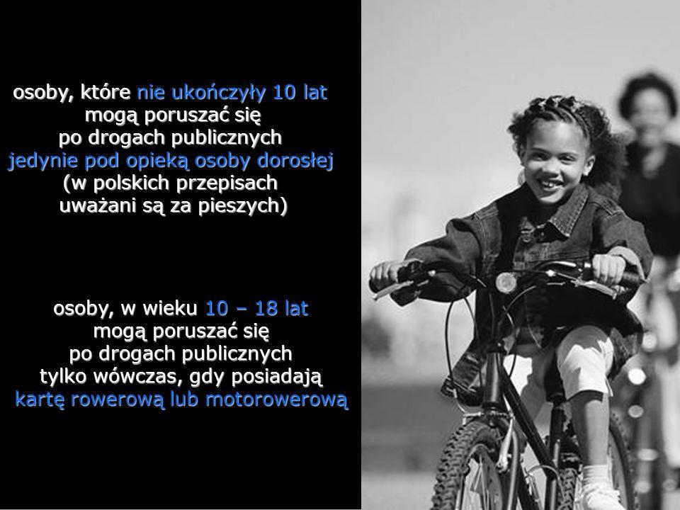 osoby, w wieku 10 – 18 lat mogą poruszać się po drogach publicznych tylko wówczas, gdy posiadają kartę rowerową lub motorowerową osoby, które nie ukończyły 10 lat mogą poruszać się po drogach publicznych jedynie pod opieką osoby dorosłej (w polskich przepisach uważani są za pieszych)