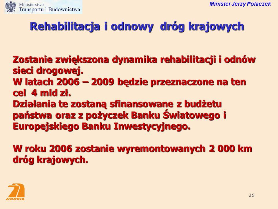 26 Minister Jerzy Polaczek Rehabilitacja i odnowy dróg krajowych Zostanie zwiększona dynamika rehabilitacji i odnów sieci drogowej. W latach 2006 – 20