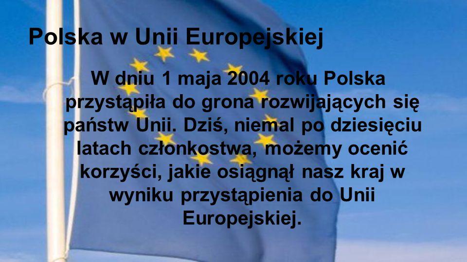 Polska w Unii Europejskiej W dniu 1 maja 2004 roku Polska przystąpiła do grona rozwijających się państw Unii. Dziś, niemal po dziesięciu latach członk