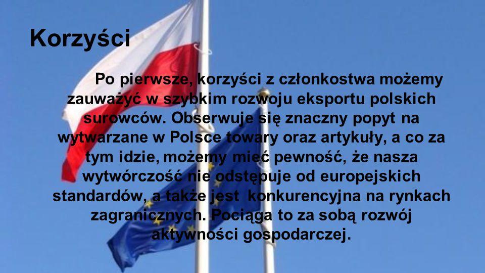 Korzyści Po pierwsze, korzyści z członkostwa możemy zauważyć w szybkim rozwoju eksportu polskich surowców. Obserwuje się znaczny popyt na wytwarzane w
