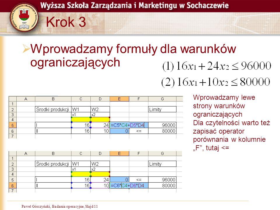 Paweł Górczyński, Badania operacyjne, Slajd 11 Krok 3  Wprowadzamy formuły dla warunków ograniczających Wprowadzamy lewe strony warunków ograniczając