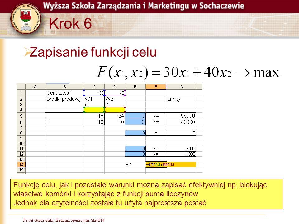Paweł Górczyński, Badania operacyjne, Slajd 14 Krok 6  Zapisanie funkcji celu Funkcję celu, jak i pozostałe warunki można zapisać efektywniej np. blo