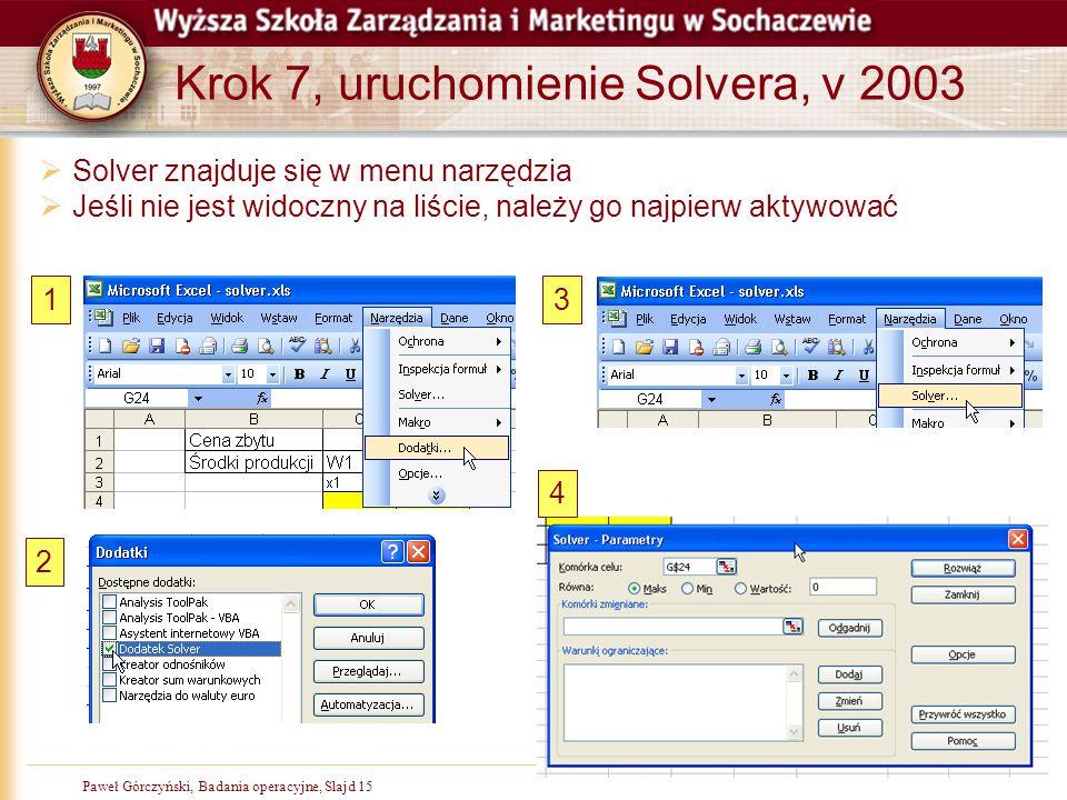 Paweł Górczyński, Badania operacyjne, Slajd 15 Krok 7, uruchomienie Solvera, v 2003  Solver znajduje się w menu narzędzia  Jeśli nie jest widoczny n