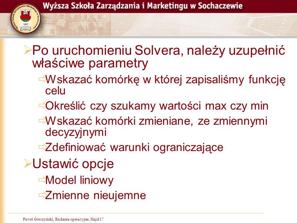 Paweł Górczyński, Badania operacyjne, Slajd 17  Po uruchomieniu Solvera, należy uzupełnić właściwe parametry  Wskazać komórkę w której zapisaliśmy f