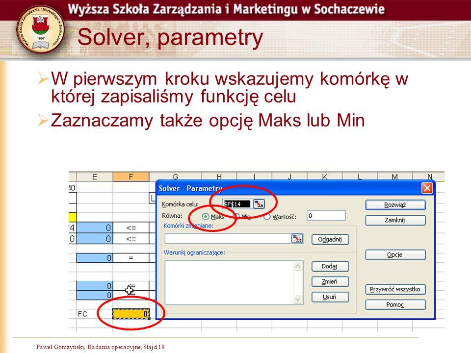 Paweł Górczyński, Badania operacyjne, Slajd 18 Solver, parametry  W pierwszym kroku wskazujemy komórkę w której zapisaliśmy funkcję celu  Zaznaczamy