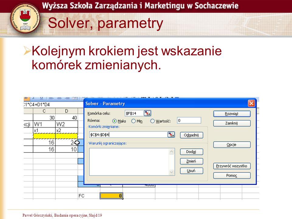Paweł Górczyński, Badania operacyjne, Slajd 19 Solver, parametry  Kolejnym krokiem jest wskazanie komórek zmienianych.