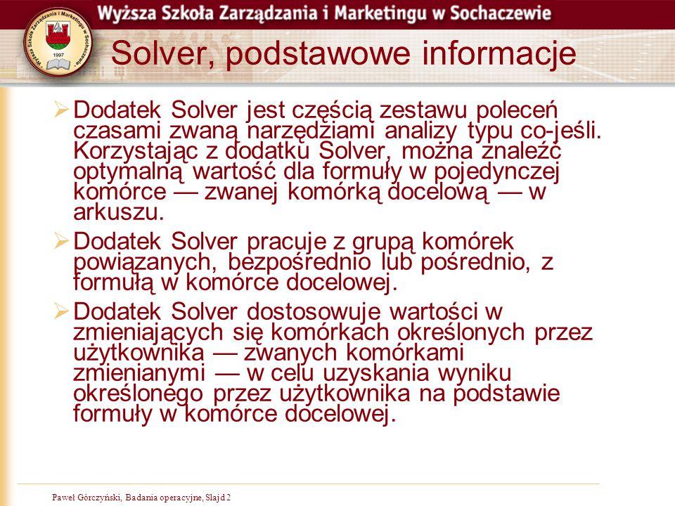 Paweł Górczyński, Badania operacyjne, Slajd 23 Solver opcje  Ostatnim krokiem, jest zdefiniowanie opcji  Z głównego okna wywołujemy okno szczegółowe i aktywujemy dwa ustawienia  przyjmij model liniowy  przyjmij nieujemne (to ograniczenie x1,x2 >= 0)