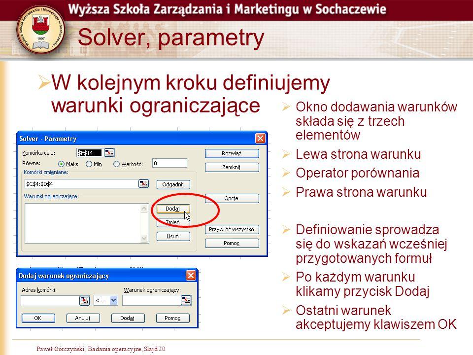 Paweł Górczyński, Badania operacyjne, Slajd 20 Solver, parametry  W kolejnym kroku definiujemy warunki ograniczające  Okno dodawania warunków składa