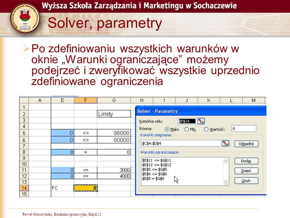 """Paweł Górczyński, Badania operacyjne, Slajd 22 Solver, parametry  Po zdefiniowaniu wszystkich warunków w oknie """"Warunki ograniczające"""" możemy podejrz"""