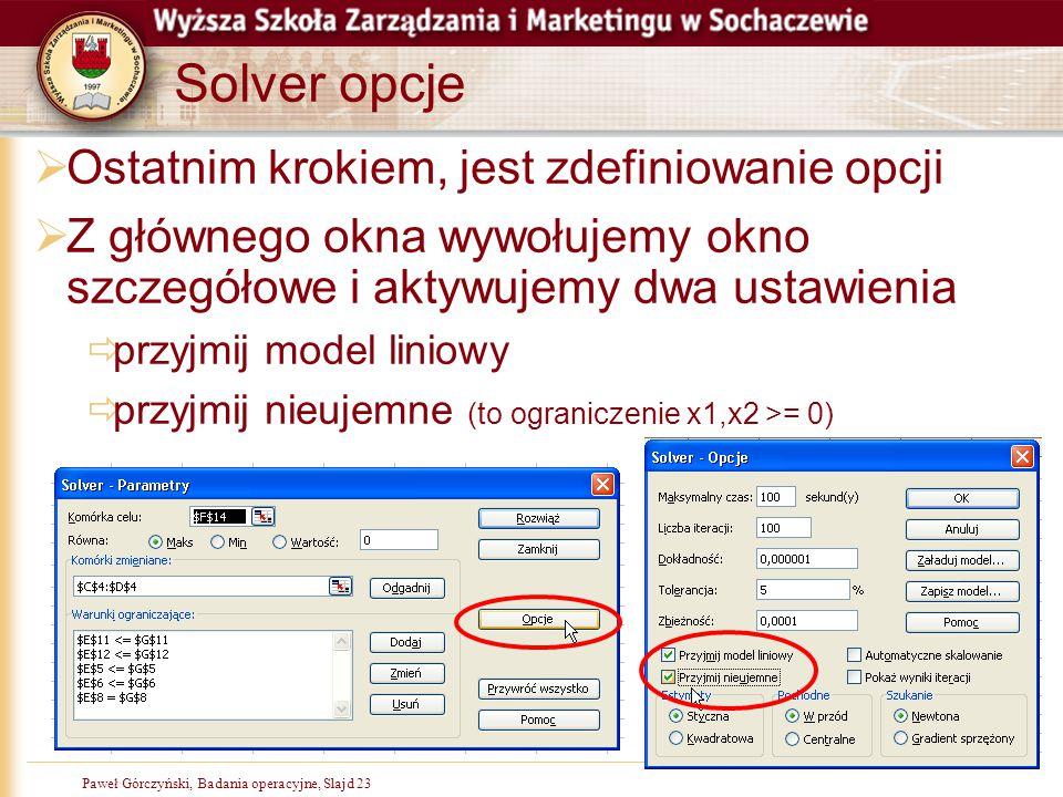 Paweł Górczyński, Badania operacyjne, Slajd 23 Solver opcje  Ostatnim krokiem, jest zdefiniowanie opcji  Z głównego okna wywołujemy okno szczegółowe