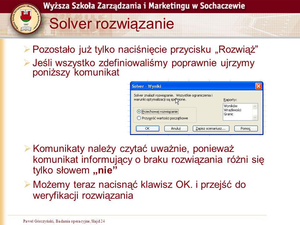 """Paweł Górczyński, Badania operacyjne, Slajd 24 Solver rozwiązanie  Pozostało już tylko naciśnięcie przycisku """"Rozwiąż""""  Jeśli wszystko zdefiniowaliś"""