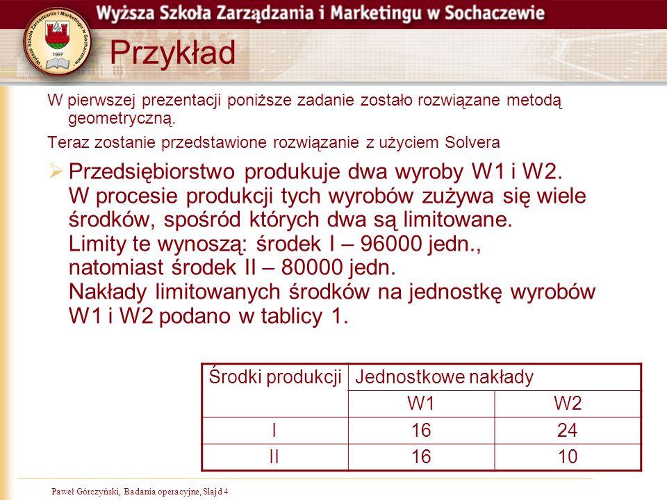Paweł Górczyński, Badania operacyjne, Slajd 15 Krok 7, uruchomienie Solvera, v 2003  Solver znajduje się w menu narzędzia  Jeśli nie jest widoczny na liście, należy go najpierw aktywować 1 2 3 4