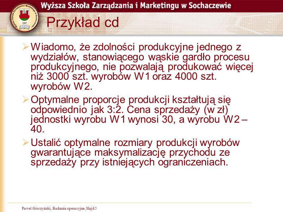 Paweł Górczyński, Badania operacyjne, Slajd 26 Odpowiedź do zadania  Ostatnim etapem rozwiązania jest sformułowanie odpowiedzi  Na tym etapie nie mówimy już o x1 i x2  Przedsiębiorstwo powinno produkować 3000 jednostek Wyrobu W1 i 2000 jednostek wyrobu W2  Maksymalna wartość przychodu wynosi 170 000 zł  Warto zastanowić się także, czy obydwa surowce zostały w pełni wykorzystane a także czy produkcja wykorzystuje w pełni dostępny czas pracy oddziałów