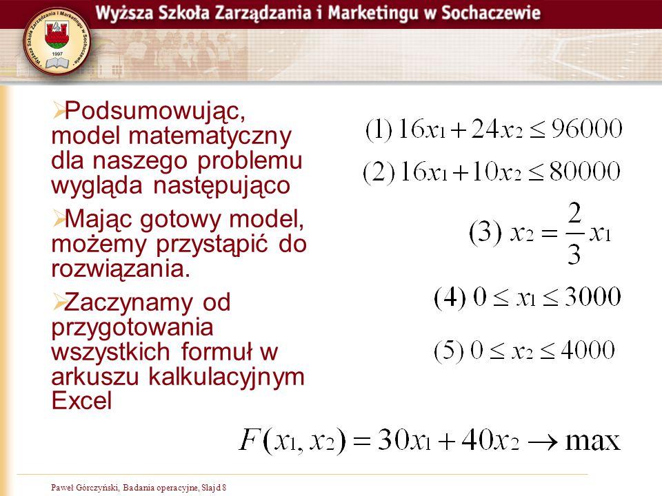 Paweł Górczyński, Badania operacyjne, Slajd 9 Rozwiązanie krok 1  Uruchamiamy Excela, pusty arkusz  Wprowadzamy lub kopiujemy podstawową tablicę danych