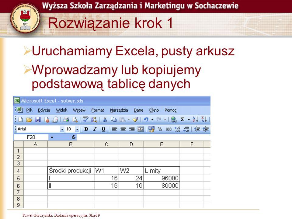 Paweł Górczyński, Badania operacyjne, Slajd 9 Rozwiązanie krok 1  Uruchamiamy Excela, pusty arkusz  Wprowadzamy lub kopiujemy podstawową tablicę dan