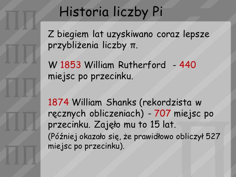 Historia liczby Pi Z biegiem lat uzyskiwano coraz lepsze przybliżenia liczby π. W 1853 William Rutherford - 440 miejsc po przecinku. 1874 William Shan