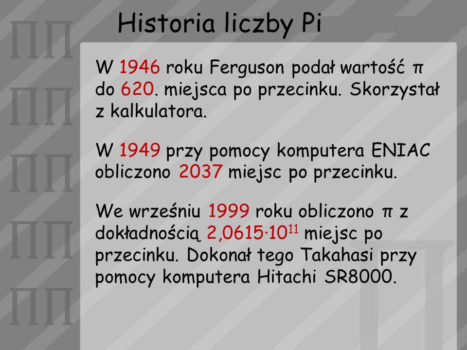 Historia liczby Pi W 1946 roku Ferguson podał wartość π do 620. miejsca po przecinku. Skorzystał z kalkulatora. W 1949 przy pomocy komputera ENIAC obl