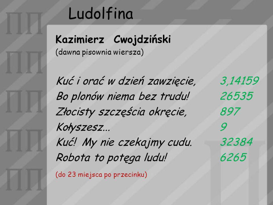 Ludolfina Kazimierz Cwojdziński (dawna pisownia wiersza) Kuć i orać w dzień zawzięcie,3,14159 Bo plonów niema bez trudu!26535 Złocisty szczęścia okręc