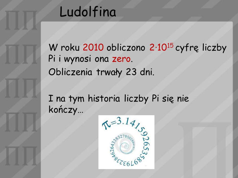 Ludolfina W roku 2010 obliczono 2·10 15 cyfrę liczby Pi i wynosi ona zero. Obliczenia trwały 23 dni. I na tym historia liczby Pi się nie kończy…