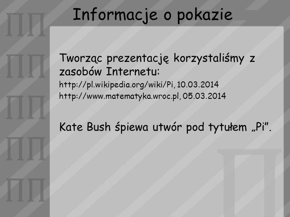 Informacje o pokazie Tworząc prezentację korzystaliśmy z zasobów Internetu: http://pl.wikipedia.org/wiki/Pi, 10.03.2014 http://www.matematyka.wroc.pl,