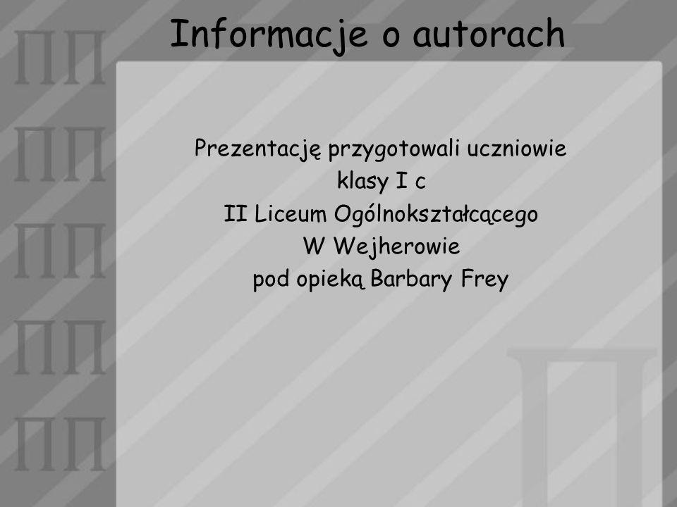 Informacje o autorach Prezentację przygotowali uczniowie klasy I c II Liceum Ogólnokształcącego W Wejherowie pod opieką Barbary Frey