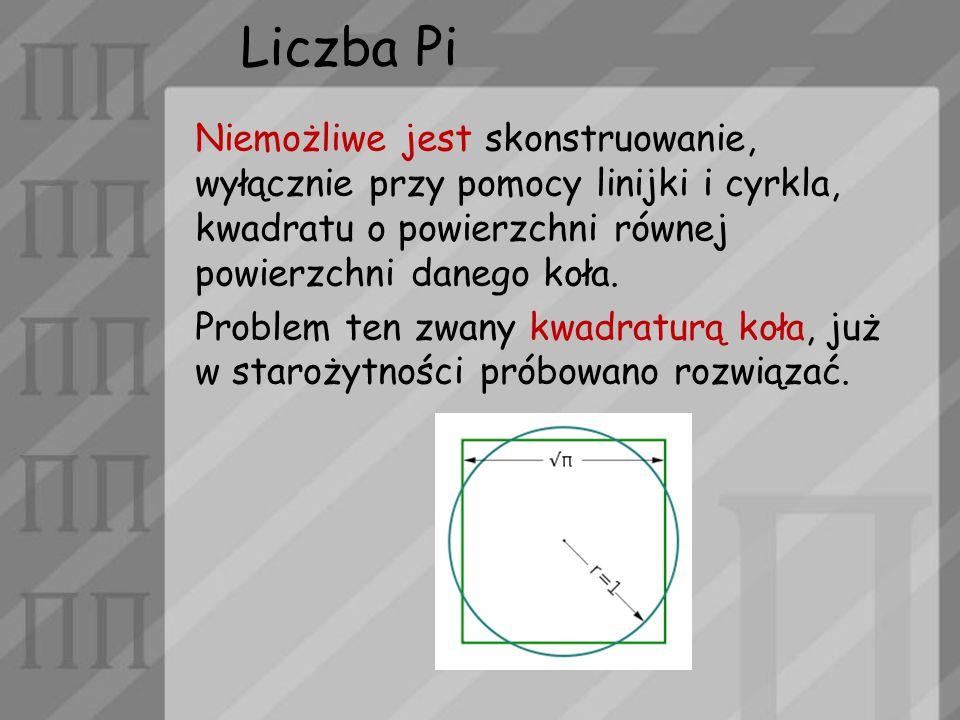 Liczba Pi Niemożliwe jest skonstruowanie, wyłącznie przy pomocy linijki i cyrkla, kwadratu o powierzchni równej powierzchni danego koła. Problem ten z