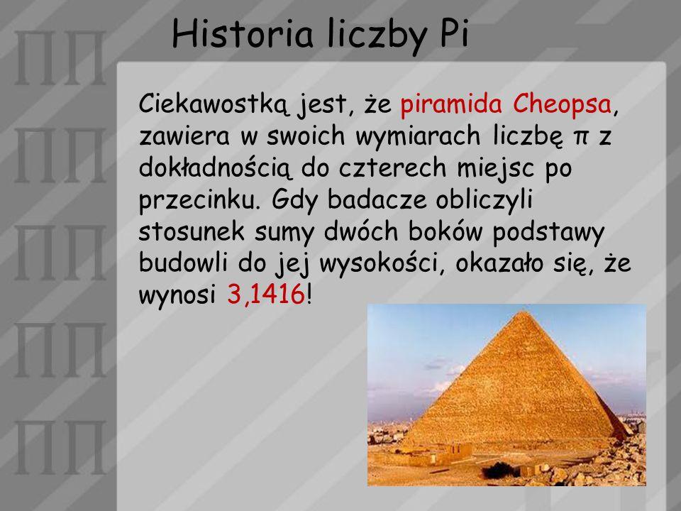 Historia liczby Pi Ciekawostką jest, że piramida Cheopsa, zawiera w swoich wymiarach liczbę π z dokładnością do czterech miejsc po przecinku. Gdy bada