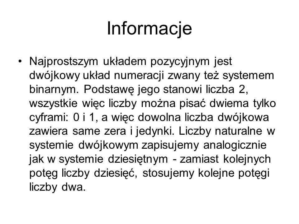 Informacje Najprostszym układem pozycyjnym jest dwójkowy układ numeracji zwany też systemem binarnym. Podstawę jego stanowi liczba 2, wszystkie więc l