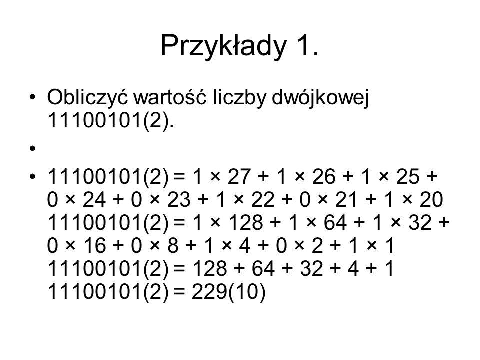 Przykłady 1. Obliczyć wartość liczby dwójkowej 11100101(2). 11100101(2) = 1 × 27 + 1 × 26 + 1 × 25 + 0 × 24 + 0 × 23 + 1 × 22 + 0 × 21 + 1 × 20 111001