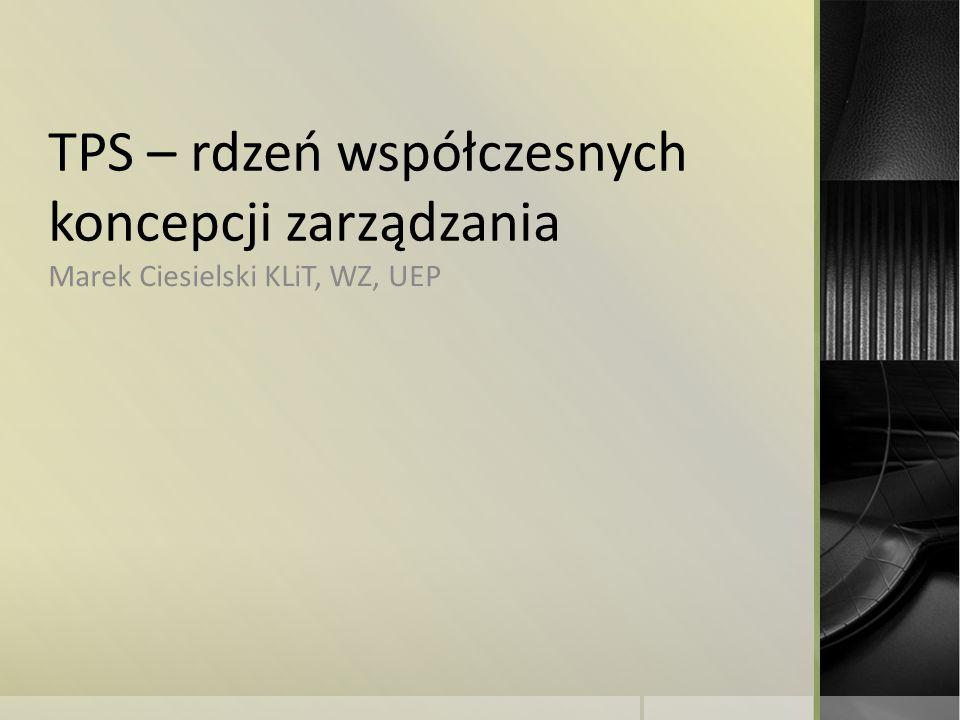 TPS – rdzeń współczesnych koncepcji zarządzania Marek Ciesielski KLiT, WZ, UEP