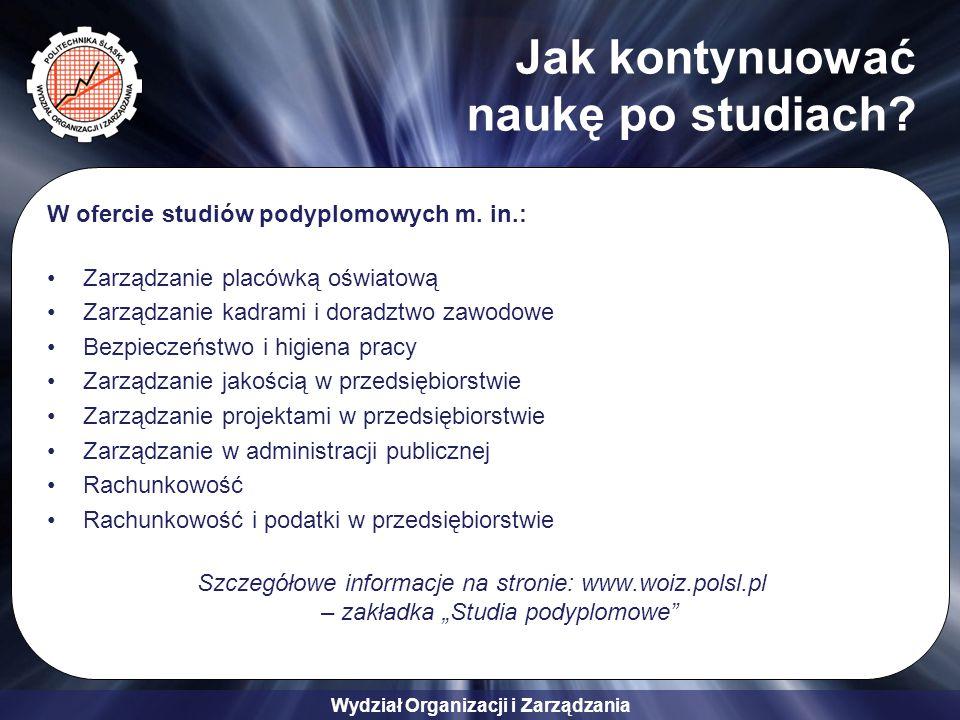 Wydział Organizacji i Zarządzania Jak kontynuować naukę po studiach? W ofercie studiów podyplomowych m. in.: Zarządzanie placówką oświatową Zarządzani