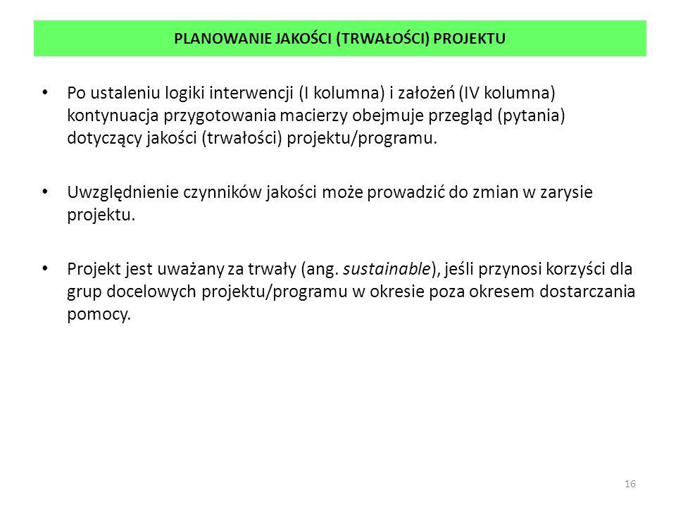 PLANOWANIE JAKOŚCI (TRWAŁOŚCI) PROJEKTU Po ustaleniu logiki interwencji (I kolumna) i założeń (IV kolumna) kontynuacja przygotowania macierzy obejmuje przegląd (pytania) dotyczący jakości (trwałości) projektu/programu.