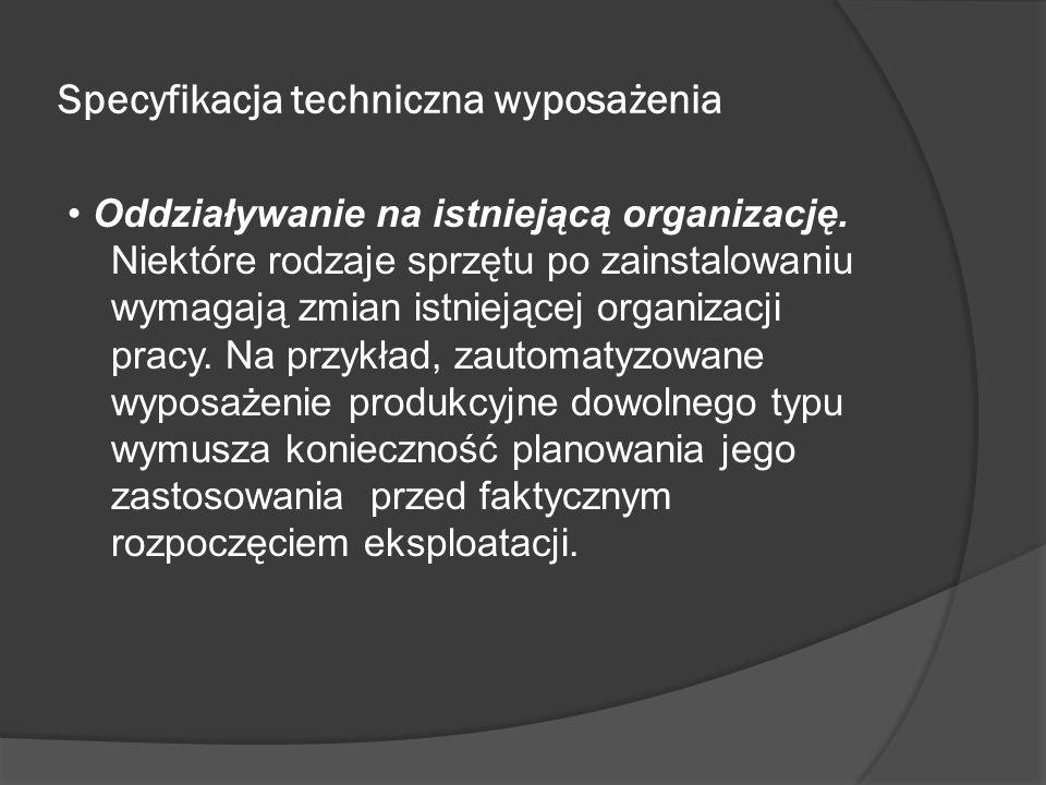 Specyfikacja techniczna wyposażenia Oddziaływanie na istniejącą organizację. Niektóre rodzaje sprzętu po zainstalowaniu wymagają zmian istniejącej org